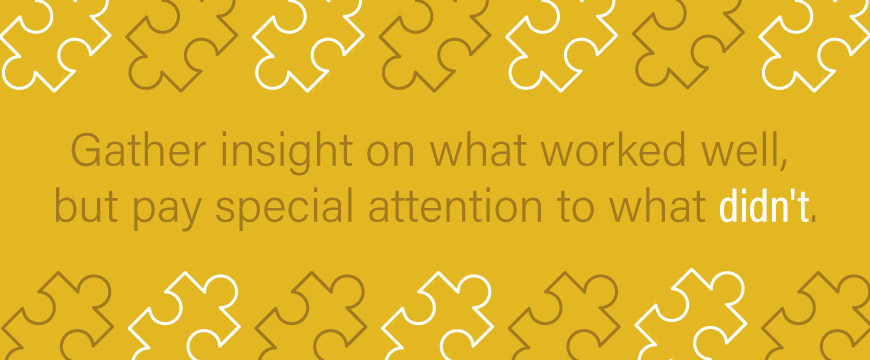 Gather insight on what worked well, but pay special attention to what didn't.