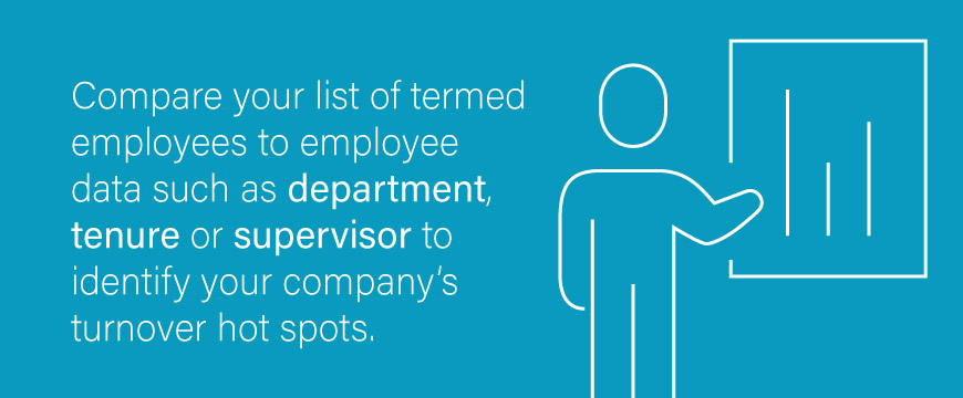 Compare your list of termed employees to employee data such as department, tenure or supervisor to identify your company's turnover hotspots.